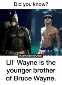 Not many people know this..: Did you know?  fb.com/legendary facts  Lil Wayne is the  younger brother  of Bruce Wayne. Not many people know this..