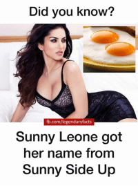 Memes, fb.com, and 🤖: Did you know?  fb.com/legendaryfacts  Sunny Leone got  her name from  Sunny Side Up