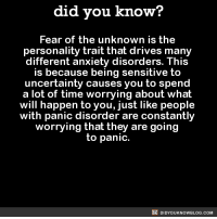 Dank, Driving, and Anxiety: did you know?  Fear of the unknown is the  personality trait that drives many  different anxiety disorders. This  is because being sensitive to  uncertainty causes you to spend  a lot of time worrying about what  will happen to you, just like people  with panic disorder are constantly  worrying that they are going  to panic.  DIDYOUKNOWBLOG.coM Reading this fact gave me anxiety. 🤔  FYI, we post different content on Instagram, follow us here: http://instagram.com/didyouknowblog ☚