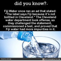 "The shade is real 💦 water fiji shade funny 📢 Share the knowledge! Tag your friends in the comments. ➖➖➖➖➖➖➖➖➖➖➖ Want more Did You Know(s)? ➡📓 Buy our book on Amazon: [LINK IN BIO] ➡📱 Download our App: http:-apple.co-2i9iX0u ➡📩 Get daily text message alerts: http:-Fact-Snacks.com ➡📩 Free email newsletter: http:-DidYouKnowFacts.com-Sign-Up- ➖➖➖➖➖➖➖➖➖➖➖ We post different content across our channels. Follow us so you don't miss out! 📍http:-facebook.com-didyouknowblog 📍http:-twitter.com-didyouknowfacts ➖➖➖➖➖➖➖➖➖➖➖ DYN FACTS TRIVIA TIL DIDYOUKNOW NOWIKNOW: did you know?  Fiji Water once ran an ad that stated:  ""The label says Fiji because it's not  bottled in Cleveland."" The Cleveland  water department took offense, so  they challenged the statement,  commissioned a test, and proved that  Fiji water had more impurities in it.  PHOTO: ISTOCK  DIDYOUKNOWFACTS.COM The shade is real 💦 water fiji shade funny 📢 Share the knowledge! Tag your friends in the comments. ➖➖➖➖➖➖➖➖➖➖➖ Want more Did You Know(s)? ➡📓 Buy our book on Amazon: [LINK IN BIO] ➡📱 Download our App: http:-apple.co-2i9iX0u ➡📩 Get daily text message alerts: http:-Fact-Snacks.com ➡📩 Free email newsletter: http:-DidYouKnowFacts.com-Sign-Up- ➖➖➖➖➖➖➖➖➖➖➖ We post different content across our channels. Follow us so you don't miss out! 📍http:-facebook.com-didyouknowblog 📍http:-twitter.com-didyouknowfacts ➖➖➖➖➖➖➖➖➖➖➖ DYN FACTS TRIVIA TIL DIDYOUKNOW NOWIKNOW"