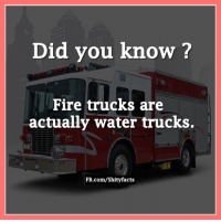 truck: Did you know?  Fire trucks are  actually water trucks.  FB.com/Shity facts