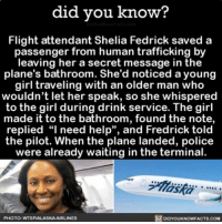 """Drinking, Memes, and Police: did you know?  Flight attendant Shelia Fedrick saved a  passenger from human trafficking by  leaving her a secret message in the  plane's bathroom. She'd noticed a young  girl traveling with an older man who  wouldn't let her speak, so she whispered  to the girl during drink service. The girl  made it to the bathroom, found the note,  replied """"I need help"""", and Fredrick told  the pilot. When the plane landed, police  were already waiting in the terminal.  DIDYOUKNOWFACTs.coM  PHOTO: WTSPNALASKAAIRLINES What an amazing story!! 👏🏼👏🏼👏🏼 airplanes flying human humanity ➡📱Download our free App: [LINK IN BIO]"""
