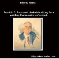 If I wake up to 107k I will post a spam of scary content :)))): did you know?  Franklin D. Roosevelt died while sitting for a  painting that remains unfinished.  did-you-kno tumblr.com If I wake up to 107k I will post a spam of scary content :))))