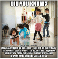Memes, Respect, and Japanese: DID YOU KNOW?  FREETHOUGHTPROJECTIEOM  JAPANESE SCHOOLS DO NOTEMPLOYJANITORSOR CUSTODIANS  THE JAPANESE EDUCATION SYSTEM BELIEVES THAT REQUIRING  STUDENTSTOCLEAN THE SCHOOLTHEMSELVESTEACHES  RESPECT,RESPONSIBILITY & CLEANLINESS. Thoughts?