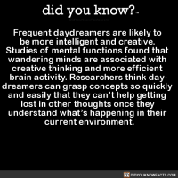 Target, True, and Tumblr: did you know?  Frequent daydreamers are likely to  be more intelligent and creative.  Studies of mental functions found that  wandering minds are associated with  creative thinking and more efficient  brain activity. Researchers think day-  dreamers can grasp concepts so quickly  and easily that they can't help getting  lost in other thoughts once they  understand what's happening in their  current environment.  DIDYOUKNOWFACTS.COM did-you-kno:  Frequent daydreamers are likely to   be more intelligent and creative.   Studies of mental functions found that   wandering minds are associated with   creative thinking and more efficient   brain activity. Researchers think day-  dreamers can grasp concepts so quickly   and easily that they can't help getting   lost in other thoughts once they   understand what's happening in their   current environment.  Source Source 2