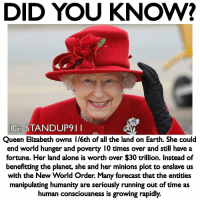 Being Alone, Energy, and Memes: DID YOU KNOW?  G: STANDUP9 1I  Queen Elizabeth owns 1/6th of all the land on Earth. She coulo  end world hunger and poverty I0 times over and still have a  fortune. Her land alone is worth over $30 trillion. Instead of  benefitting the planet, she and her minions plot to enslave us  with the New World Order. Many forecast that the entities  manipulating humanity are seriously running out of time as  human consciousness is growing rapidly Most people are taking about celebrities, athletes, actors and musicians donating more money but no one ever brings up the most wealthy of people who no doubt it made they money off unethical practices and many of times their heritage can directly related to mass genocides that took place. We gotta stop fighting and bickering about the umbrella effect and start getting go core issues. It's ten times harder and even more dangerous but the rewards of creating a better society for all that inhabit it and those who soon will. The fact is that our energy should be aimed at the very top of the 1%. Those who profit trillions, and who's Fortunes could change entire continents let alone possibly the entire world. If you think asking for a society that uses alternative energy, higher quality materials, and easier more compassionate way of living is extreme, utopia, or something that's not fathomable BUT have no problem that in our reality we have people that have enough resources to change history is ok then something is seriously wrong with your perception. standup911 - Follow @_standup911 backup page & @_meetingoftheminds - events