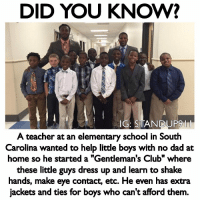"Club, Dad, and Memes: DID YOU KNOW?  G: STANDUP9I  A teacher at an elementary school in South  Carolina wanted to help little boys with no  dad at  home so he started a ""Gentleman's Club"" where  these little guys dress up and learn to shake  hands, make eye contact, etc. He even has extra  jackets and ties for boys who can't afford them. Anyone else think teachers like this deserve a pay raise?! bethechange standup911"