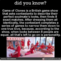 Memes, Guardian, and The Guardian: did you know?  Game of Clones is a British game show  that asks contestants to describe their  perfect soulmate's looks, then finds 8  exact matches. After dressing them all  identically, the contestant completes a  series of games to narrow them down to  one true love, because, according to the  show, when looks between 8 people are  equal, all that's left to go on is personality.  DIDYOUKNOWFACTs.coM  PHOTO: THE GUARDIAN That game show name tho 💯👌🏼 gameofclones television interesting love ➡📱Download our free App: [LINK IN BIO]