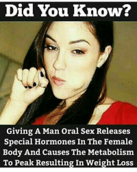 Seems legit: Did You Know?  Giving A Man Oral Sex Releases  Special Hormones In The Female  Body And causes The Metabolism  To Peak Resulting In Weight Loss Seems legit