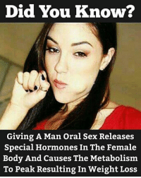 Well isn't that good to know: Did You Know?  Giving A Man Oral Sex Releases  Special Hormones In The Female  Body And Causes The Metabolism  To Peak Resulting In Weight Loss Well isn't that good to know