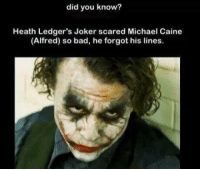 heath ledger joker: did you know?  Heath Ledger's Joker scared Michael Caine  (Alfred) so bad, he forgot his lines.