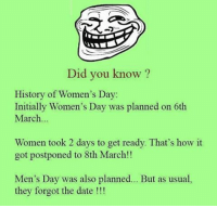 Twitter: BLB247 Snapchat : BELIKEBRO.COM belikebro sarcasm Follow @be.like.bro: Did you know?  History of Women's Day:  Initially Women's Day was planned on 6th  March  Women took 2 days to get ready. That's how it  got postponed to 8th March!!  Men's Day was also planned  But as usual,  they forgot the date Twitter: BLB247 Snapchat : BELIKEBRO.COM belikebro sarcasm Follow @be.like.bro