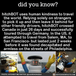 Club, Streets, and Tumblr: did you know?  hitchBOT uses human kindness to travel  the world. Relying solely on strangers  to pick it up and then leave it behind for  other friendly drivers, hitchBOT crossed  Canada in just 26 days and successfully  toured through Germany. In the US, it  attempted to travel from Salem, MA, to  San Francisco- but lasted just 2 weeks  before it was found decapitated and  armless on the streets of Philadelphia.  PHOTO: HITCHBOT ME/TWITTER, @LAURENONIZZLE  DIDYOUKNOWFACTs.COM laughoutloud-club:  Murica….f**k yeah….