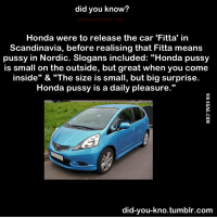 "did you know?  Honda were to release the car 'Fitta' in  Scandinavia, before realising that Fitta means  pussy in Nordic. Slogans included: ""Honda pussy  is small on the outside, but great when you come  inside"" & ""The size is small, but big surprise.  Honda pussy is a daily pleasure.""  did-you-kno tumblr.com"