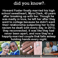 "College, Love, and News: did you know?  Howard Foster finally married his high  school sweetheart, Myra Clark, 45 years  after breaking up with her. Though he  was madly in love, he left her after th  went to college because he didn't want  their relationship subjecting her to the  racism he dealt with every day. In 2013,  they reconnected, it was like they had  never been apart, and now they'rea  happily-married couple that falls asleep  holding hands every night  PHOTO : MYRA CLARKKYLE ROBERTSON, THE COLUMBUS DISPAT  DIDYOUKNOWFACTS.COM <p><a href=""http://didyouknowblog.com/post/168547318887/howard-foster-finally-married-his-high-school"" class=""tumblr_blog"">did-you-kno</a>:</p><blockquote><p>Howard Foster finally married his high  school sweetheart, Myra Clark, 45 years  after breaking up with her. Though he  was madly in love, he left her after they  went to college because he didn't want  their relationship subjecting her to the  racism he dealt with every day. In 2013,  they reconnected, it was like they had  never been apart, and now they're a  happily-married couple that falls asleep  holding hands every night.  <a href=""https://www.usnews.com/news/best-states/ohio/articles/2017-06-25/interracial-couple-split-by-racist-law-reunites-years-later"">Source</a> <a href=""https://www.liftable.com/lindsayharp/racism-tears-high-school-sweethearts-apart-but-when-he-sees-her-43-years-later-refuses-to-let-her-go/"">Source 2</a> <a href=""http://www.dispatch.com/news/20170619/columbus-couple-reunites-decades-after-racism-split-them-apart"">Source 3</a></p></blockquote>"
