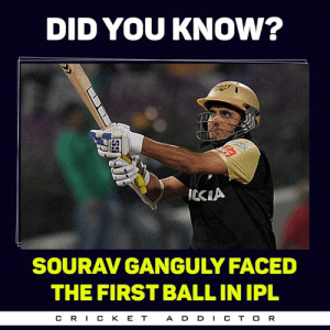 Memes, E.T., and 🤖: DID YOU KNOw?  ICKIA  SOURAV GANGULY FACED  THE FIRST BALL IN IPL  C RI C K E T  A D DC TO R Sourav Ganguly !!