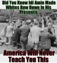 If this was shown on American National Television, there would be a revolution. They don't want you to know who is the landlord of Earth.: Did You Know Idi Amin Made  Whites Bow Down in His  Presence  America Never  Teach You This If this was shown on American National Television, there would be a revolution. They don't want you to know who is the landlord of Earth.