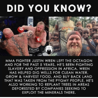 pygmy: DID YOU KNOW?  if  BIG  MMA FIGHTER JUSTIN WREN LEFT THE OCTAGON  AND FOR THE PAST 5 YEARS, HE'S BEEN FIGHTING  SLAVERY AND OPPRESSION IN AFRICA. WREN  HAS HELPED DIG WELLS FOR CLEAN WATER,  GROW & HARVEST FOOD, AND BUY BACK LAND  THAT WAS TAKEN FROM THE PYGMY PEOPLE. HE'S  ALSO WORKING TO REPLANT TREES IN AREAS  DEFORESTED BY COMPANIES SEEKING TO  EXPLOIT THE MINERALS THERE