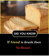 Drunk, Bread, and Friend: DID YOU KNOW  If friend is drunk then  No Bread
