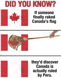Oh Canada: DID YOU KNOW?  If someone  finally raked  Canada's flag  they'd discover  Canada is  actually ruled  by Peru. Oh Canada