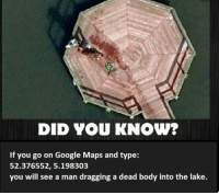 RT @UnreveaISecrets:: DID YOU KNOW?  If you go on Google Maps and type  52.376552, 5.198303  you will see a man dragging a dead body into the lake. RT @UnreveaISecrets: