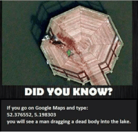 Google Maps: DID YOU KNOW?  If you go on Google Maps and type:  52.376552, 5.198303  you will see a man dragging a dead body into the lake.