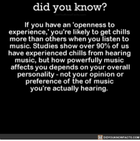 Amazon, Apple, and Chill: did you know?  If you have an 'openness to  experience,' you're likely to get chill:s  more than others when you listen to  music. Studies show over 90% of us  have experienced chills from hearing  music, but how powerfully music  affects you depends on your overall  personality - not your opinion or  preference of the of music  you're actually hearing.  DIDYOUKNOWFACTS.coM That feeling though 🎶👌🏼 music musical love chills 📢 Share the knowledge! Tag your friends in the comments. ➖➖➖➖➖➖➖➖➖➖➖ Want more Did You Know(s)? ➡📓 Buy our book on Amazon: [LINK IN BIO] ➡📱 Download our App: http:-apple.co-2i9iX0u ➡📩 Get daily text message alerts: http:-Fact-Snacks.com ➡📩 Free email newsletter: http:-DidYouKnowFacts.com-Sign-Up- ➖➖➖➖➖➖➖➖➖➖➖ We post different content across our channels. Follow us so you don't miss out! 📍http:-facebook.com-didyouknowblog 📍http:-twitter.com-didyouknowfacts ➖➖➖➖➖➖➖➖➖➖➖ DYN FACTS TRIVIA TIL DIDYOUKNOW NOWIKNOW
