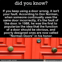 "Amazon, Apple, and Facebook: did you know?  If you keep using a door wrong, it isn't  your fault. According to Don Norman,  when someone continually uses the  same door incorrectly, it's the fault of  the door. In 1988, he was the first to  popularize the idea that the function  of a door should be obvious, and  poorly designed ones are now called  ""Norman Doors"" in his honor.  PHOTO: FLICKR, VICTOR  DIDYOUKNOWFACTS.COM No such thing as user error 😂💁🏻 door doors normandoors interesting usererror 📢 Share the knowledge! Tag your friends in the comments. ➖➖➖➖➖➖➖➖➖➖➖ Want more Did You Know(s)? ➡📓 Buy our book on Amazon: [LINK IN BIO] ➡📱 Download our App: http:-apple.co-2i9iX0u ➡📩 Get daily text message alerts: http:-Fact-Snacks.com ➡📩 Free email newsletter: http:-DidYouKnowFacts.com-Sign-Up- ➖➖➖➖➖➖➖➖➖➖➖ We post different content across our channels. Follow us so you don't miss out! 📍http:-facebook.com-didyouknowblog 📍http:-twitter.com-didyouknowfacts ➖➖➖➖➖➖➖➖➖➖➖ DYN FACTS TRIVIA TIL DIDYOUKNOW NOWIKNOW"
