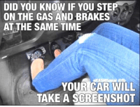 Time, Terrible Facebook, and Car: DID YOU KNOW IF YOU STEP  ON THE GAS AND BRAKES  AT THE SAME TIME  YOUR CAR WILL  TAKE A SCREENSHOT