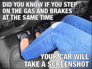 Dank, Memes, and Target: DID YOU KNOW IF YOU STEP  ON THE GAS AND BRAKES  AT THE SAME TIME  YOUR CAR WILL  TAKE A SCREENSHOT very useful tip for beginners by alihandrox MORE MEMES
