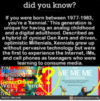 Amazon, Apple, and Facebook: did you know?  If you were born between 1977-1983,  you re a Xennial. This generation iS  unique for having an analog childhood  and a digital adulthood. Described as  a hybrid of cynical Gen Xers and driven,  optimistic Millenials, Xennials grew up  without pervasive technology but were  the first to experience the Internet, IMs,  and cell phones as teenagers who were  learning to consume media.  You  slackers. Y  dismissed us  HE  ME ME ME  GENERATION  Milenriis are azy, enctlednarcesists  wtio stil he with their puarerts  as  rarion  PHOTO: TIME.COM  DIDYOUKNOWFACTS.coM Who is a Xennial? 🙋🏼🙋🏽♂️ interesting xennial genx geny generation 📢 Share the knowledge! Tag your friends in the comments. ➖➖➖➖➖➖➖➖➖➖➖ Want more Did You Know(s)? ➡📓 Buy our book on Amazon: [LINK IN BIO] ➡📱 Download our App: http:-apple.co-2i9iX0u ➡📩 Get daily text message alerts: http:-Fact-Snacks.com ➡📩 Free email newsletter: http:-DidYouKnowFacts.com-Sign-Up- ➖➖➖➖➖➖➖➖➖➖➖ We post different content across our channels. Follow us so you don't miss out! 📍http:-facebook.com-didyouknowblog 📍http:-twitter.com-didyouknowfacts ➖➖➖➖➖➖➖➖➖➖➖ DYN FACTS TRIVIA TIL DIDYOUKNOW NOWIKNOW