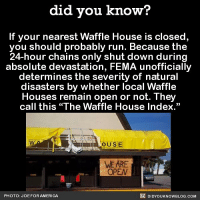 "Be on alert if your local Waffle House is closed! 🚨 wafflehouse funny weird fema 📢 Share the knowledge! Tag your friends in the comments. ➖➖➖➖➖➖➖➖➖➖➖ Want more Did You Know(s)? ➡📓 Buy our book on Amazon: [LINK IN BIO] ➡📱 Download our App: http:-apple.co-2i9iX0u ➡📩 Get daily text message alerts: http:-Fact-Snacks.com ➡📩 Free email newsletter: http:-DidYouKnowFacts.com-Sign-Up- ➖➖➖➖➖➖➖➖➖➖➖ We post different content across our channels. Follow us so you don't miss out! 📍http:-facebook.com-didyouknowblog 📍http:-twitter.com-didyouknowfacts ➖➖➖➖➖➖➖➖➖➖➖ DYN FACTS TRIVIA TIL DIDYOUKNOW NOWIKNOW: did you know?  If your nearest Waffle House is closed  you should probably run. Because the  24-hour chains only shut down during  absolute devastation, FEMA unofficially  determines the severity of natural  disasters by whether local Waffle  Houses remain open or not. They  call this ""The Waffle House Index.""  OUSE  WE ARE  OPEN  PHOTO: JOE FOR AMERICA  DIDYOUKNOWBLOG.COM Be on alert if your local Waffle House is closed! 🚨 wafflehouse funny weird fema 📢 Share the knowledge! Tag your friends in the comments. ➖➖➖➖➖➖➖➖➖➖➖ Want more Did You Know(s)? ➡📓 Buy our book on Amazon: [LINK IN BIO] ➡📱 Download our App: http:-apple.co-2i9iX0u ➡📩 Get daily text message alerts: http:-Fact-Snacks.com ➡📩 Free email newsletter: http:-DidYouKnowFacts.com-Sign-Up- ➖➖➖➖➖➖➖➖➖➖➖ We post different content across our channels. Follow us so you don't miss out! 📍http:-facebook.com-didyouknowblog 📍http:-twitter.com-didyouknowfacts ➖➖➖➖➖➖➖➖➖➖➖ DYN FACTS TRIVIA TIL DIDYOUKNOW NOWIKNOW"