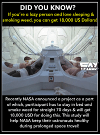 Lazy, Memes, and Nasa: DID YOU KNOW?  If you're a lazy person and love sleeping &  smoking weed, you can get 18,000 US Dollars!  Recently NASA announced a project as a part  of which, pariticipant has to stay in bed and  smoke weed for straight 70 days & will get  18,000 USD for doing this. This study will  help NASA keep their astronauts healthy  during prolonged space travel! Woah :O cheers to all the stoned bros out there !! :P
