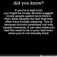 Af, Apple, and Lazy: did you know?  If you're in bed a lot,  you might be lonely. Studies suggest  lonely people spend more time in  their beds despite the fact that they  often have trouble sleeping. This is  because chronic loneliness not only  causes insomnia, it can also make you  feel the need to be in your bed even  when you're not actually tired.  DIDYouKNowFACTs.coM Honestly, I'm just lazy AF. 😴🛌 bed sleepy sleeping lazy lonley ➡📱Download our free App: http:-apple.co-2i9iX0u