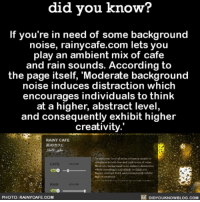 YES! This is awesome. backgroundnoise studying noise interesting 📢 Share the knowledge! Tag your friends in the comments. ➖➖➖➖➖➖➖➖➖➖➖ Want more Did You Know(s)? ➡📓 Buy our book on Amazon: [LINK IN BIO] ➡📱 Download our App: http:-apple.co-2i9iX0u ➡📩 Get daily text message alerts: http:-Fact-Snacks.com ➡📩 Free email newsletter: http:-DidYouKnowFacts.com-Sign-Up- ➖➖➖➖➖➖➖➖➖➖➖ We post different content across our channels. Follow us so you don't miss out! 📍http:-facebook.com-didyouknowblog 📍http:-twitter.com-didyouknowfacts ➖➖➖➖➖➖➖➖➖➖➖ DYN FACTS TRIVIA TIL DIDYOUKNOW NOWIKNOW: did you know?  If you're in need of some background  noise, rainycafe.com lets you  play an ambient mix of cafe  and rain sounds. According to  the page itself, 'Moderate background  noise induces distraction which  encourages individuals to think  at a higher, abstract level  and consequently exhibit higher  creativity.'  RAINY CAFE  雨のカフェ  CAFE  vow  which cncouroncs dviduals to think it u  higber,abetract isel, and coseqty eche  higher srvativity  RAIN  OLUSE  PHOTO: RAINYCAFE.COM  E DIDYOUKNOWBLOG.COM YES! This is awesome. backgroundnoise studying noise interesting 📢 Share the knowledge! Tag your friends in the comments. ➖➖➖➖➖➖➖➖➖➖➖ Want more Did You Know(s)? ➡📓 Buy our book on Amazon: [LINK IN BIO] ➡📱 Download our App: http:-apple.co-2i9iX0u ➡📩 Get daily text message alerts: http:-Fact-Snacks.com ➡📩 Free email newsletter: http:-DidYouKnowFacts.com-Sign-Up- ➖➖➖➖➖➖➖➖➖➖➖ We post different content across our channels. Follow us so you don't miss out! 📍http:-facebook.com-didyouknowblog 📍http:-twitter.com-didyouknowfacts ➖➖➖➖➖➖➖➖➖➖➖ DYN FACTS TRIVIA TIL DIDYOUKNOW NOWIKNOW