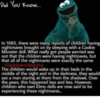 cookie monster: Did You know  In 1980, there were many reports of children having  nightmares brought on by sleeping with a Cookie  Monster doll. What really got people worried was  not that the children were having nightmares, but  that all of the nightmares were exactly the same.  IGIlparanormal posing  The children would wake up in their beds in the  middle of the night and in the darkness, they would  see a man staring at them from the shadows. Over  the years, this happened less and less. However,  children who own Elmo dolls are now said to be  experiencing these nightmares...