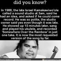 Amazon, Apple, and Facebook: did you know?  In 1988, the late lsrael Kamakawiwo'ole  called a sound studio at 3am, said he  had an idea, and asked if he could come  record. He was so polite, the studio  owner said yes even though it was late.  He showed up 15 minutes later, sang  and played his ukulele, and recorded  'Somewhere Over the Rainbow' in just  one take. It is now the most requested  version of the song by far.  PHOTO: FACEBOOK, @ISRAELKAMAKAWIWOOLE  DIDYOUKNOWFACTs.coM This song got me SHOOK. 🎶 somewhereovertherainbow mysic hawaiian love wedding 📢 Share the knowledge! Tag your friends in the comments. ➖➖➖➖➖➖➖➖➖➖➖ Want more Did You Know(s)? ➡📓 Buy our book on Amazon: [LINK IN BIO] ➡📱 Download our App: http:-apple.co-2i9iX0u ➡📩 Get daily text message alerts: http:-Fact-Snacks.com ➡📩 Free email newsletter: http:-DidYouKnowFacts.com-Sign-Up- ➖➖➖➖➖➖➖➖➖➖➖ We post different content across our channels. Follow us so you don't miss out! 📍http:-facebook.com-didyouknowblog 📍http:-twitter.com-didyouknowfacts ➖➖➖➖➖➖➖➖➖➖➖ DYN FACTS TRIVIA TIL DIDYOUKNOW NOWIKNOW