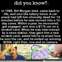 Amazon, Apple, and Facebook: did you know?  In 1998, Bill Morgan died, came back to  life, and won the lottery twice. A car  wreck had left him clinically dead for 14  minutes before he was revived into a 12-  day coma. Within a year, he recovered  got engaged, and won a $17k car on a  scratch card. When he was interviewed  by a news station, they gave him a new  scratch card, asked him to re-enact how  he won the car, and he ended up winning  250k right then, live and on camera.  ク,  11  10  1 $3  PHOTO: YOUTUBE, ZED HAWKER/ASTOCK  DIDYOUKNOWFACTS.cOM Sometimes I find quarters on the ground. 💸💸💸 lottery cool lucky luckyme 📢 Share the knowledge! Tag your friends in the comments. ➖➖➖➖➖➖➖➖➖➖➖ Want more Did You Know(s)? ➡📓 Buy our book on Amazon: [LINK IN BIO] ➡📱 Download our App: http:-apple.co-2i9iX0u ➡📩 Get daily text message alerts: http:-Fact-Snacks.com ➡📩 Free email newsletter: http:-DidYouKnowFacts.com-Sign-Up- ➖➖➖➖➖➖➖➖➖➖➖ We post different content across our channels. Follow us so you don't miss out! 📍http:-facebook.com-didyouknowblog 📍http:-twitter.com-didyouknowfacts ➖➖➖➖➖➖➖➖➖➖➖ DYN FACTS TRIVIA TIL DIDYOUKNOW NOWIKNOW