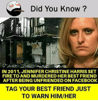 Be Like, Best Friend, and Facebook: Did You Know?  IN 2011, JENNIFER CHRISTINE HARRIS SET  FIRE TO AND MURDERED HER BEST FRIEND  AFTER BEING UNFRIENDED ON FACEBOOK  TAG YOUR BEST FRIEND JUST  TO WARN HIM/HER Twitter: BLB247 Snapchat : BELIKEBRO.COM belikebro sarcasm meme Follow @be.like.bro