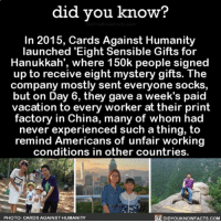 All the feels! 💞 gifts cardsagainsthumanity games wow feelgood ➡️📓 Buy our book on Amazon: [LINK IN BIO]: did you know?  In 2015, Cards Against Humanity  launched 'Eight Sensible Gifts for  Hanukkah', where 150k people signed  up to receive eight mystery gifts. The  company mostly sent everyone socks  but on Day 6, they gave a week's paid  vacation to every worker at their print  factory in China, many of whom had  never experienced such a thing, to  remind Americans of unfair working  conditions in other countries.  PHOTO: CARDS AGAINST HUMANITY  DIDYOUKNOWFACTs.COM All the feels! 💞 gifts cardsagainsthumanity games wow feelgood ➡️📓 Buy our book on Amazon: [LINK IN BIO]