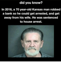 Dank, Bank, and House: did you know?  In 2016, a 70 year-old Kansas man robbed  a bank so he could get arrested, and get  away from his wife. He was sentenced  to house arrest. 🤣