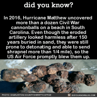 Dank, Facts, and Texting: did you know?  In 2016, Hurricane Matthew uncovered  more than a dozen Civil War  cannonballs on a beach in South  Carolina. Even though the eroded  artillery looked harmless after 150  years buried in sand, they were still  prone to detonating and able to send  shrapnel more than 1/4 mile), so the  US Air Force promptly blew them up  DIDYouK Now BLOG coM  PHOTO: CHARLESTON COUNTY SHERIFF'S OFFICE WOAH.  Get exclusive Did You Know(s) via text message ➡ http://fact-snacks.com