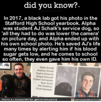 Amazon, Apple, and Facebook: did you know?.  In 2017, a black lab got his photo in the  Stafford High School yearbook. Alpha  was student AJ Schalk's service dog, so  'all they had to do was lower the camera  on picture day, and Alpha ended up with  his own school photo. He's saved AJ's life  many times by alerting him if his blood  sugar gets low, and he comes to school  so often, they even gave him his own ID.  Alpha Schalk  Andrew Schalk  Sophia Schenck  Abigail Schmidt  Colleen Schneider  Ryan Scott  Gail Seablom  Scott Seestedt  DIDYOUKNOWFACTS.COM  PHOTO: A.J. SCHALK/TWITTER, @NYCSTHEPLACETOB This dog is goals. 😂👌🏼🐶 toocute schoolpictures dog cue funny 📢 Share the knowledge! Tag your friends in the comments. ➖➖➖➖➖➖➖➖➖➖➖ Want more Did You Know(s)? ➡📓 Buy our book on Amazon: [LINK IN BIO] ➡📱 Download our App: http:-apple.co-2i9iX0u ➡📩 Get daily text message alerts: http:-Fact-Snacks.com ➡📩 Free email newsletter: http:-DidYouKnowFacts.com-Sign-Up- ➖➖➖➖➖➖➖➖➖➖➖ We post different content across our channels. Follow us so you don't miss out! 📍http:-facebook.com-didyouknowblog 📍http:-twitter.com-didyouknowfacts ➖➖➖➖➖➖➖➖➖➖➖ DYN FACTS TRIVIA TIL DIDYOUKNOW NOWIKNOW
