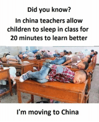 Sleep In Class: Did you know?  In china teachers allow  children to sleep in class for  20 minutes to learn better  I'm moving to China