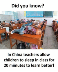 Sleep In Class: Did you know?  In China teachers allow  children to sleep in class for  20 minutes to learn better!