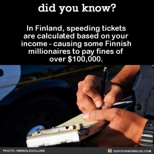 "Bitch, Crime, and Driving: did you know?  In Finland, speeding tickets  are calculated based on your  income - causing some Finnish  millionaires to pay fines of  over $100,000.  PHOTO: SWINGLECOLLINS  DIDYOUKNOWBLOG.COM trapqueenkoopa: futureevilscientist:  thespectacularspider-girl:  lewmzi:  prochoice-or-gtfo:  alternian-neverland:  redbloodedamerica:  did-you-kno:  In Finland, speeding tickets are calculated based on your income - causing some Finnish millionaires to pay fines of over $100,000.   Source  This is what ""equality"" looks like in that liberal fairy tale land of Finland.  They punish you proportionately to how successful you are.  Sounds really ""fair.""  Except… it is fair? Because it's proportionate. I don't get what's difficult about that. An impoverished person paying $400 dollar fine isn't the same as a millionaire paying the same amount. For the poor person, $400 dollars could mean starving. Would you really claim it would have the same consequence for a rich man? Would it even be noticeable to him, while the absence of food in their stomach would be glaring to a poorer man? Would it be fair for a man to starve for the same crime as a man that would be having a three course meal? By taking income into account, it allows the impoverished able to still survive while paying any fines they may incur. And, ultimately, while $100,000 dollars would be noticeable to a millionaire, they would still get by. And, assuming the law is properly implemented, they would be paying the same equivalent of their yearly income that a poorer person would. That's what makes it fair. They would be impacted the same way - but you are looking at the amount rather than the equation. Also, it's important to make sure that even the rich would pause at the cost of a fine. They need to fear the law just as a poor man does.   Oh no… rich people facing fines that might actually make them consider not doing illegal things because the punishments might actually hurt them… how unfair…-V  Finnish person here. Our speeding ticket system owns and only people who bitch about them are people who wanna break the laws - the loudest whiners are the rich people who think they can just pay their way out of trouble and that's why we have laws like that.  400 dollar ticket. Person making 10 dollars an hour: ""Fuck, I better slow down"" Millionaire driving a Jaguar: ""LOL 400 DOLLARS, FUCK THAT, NYOOM"" Compared to a proportional ticket. Person making 10 dollars an hour and must pay 400 dollar ticket: ""Fuck, I better slow down."" Millionaire who must pay 100,000 dollar ticket: ""Fuck, I better slow down.""  Like wtf. Some people have been so brainwashed by capitalism and worship of the rich that they literally can't tell the difference between fairness and unfairness anymore. It IS fair. The fact that it flies in the status quo so much should make you think about that status quo.  I can't believe they tried to rationalize that it wasn't fair it's literally the fairest way to assign a ticket wtf."