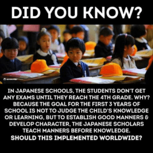 Club, Tumblr, and Blog: DID YOU KNOW?  IN JAPANESE SCHOOLS, THE STUDENTS DON'T GET  ANY EXAMS UNTIL THEY REACH THE 4TH GRADE. WHY?  BECAUSE THE GOAL FOR THE FIRST 3 YEARS OF  SCHOOLIS NOT TO JUDGE THE CHILD'S KNOWLEDGE  OR LEARNING, BUT TO ESTABLISH GOOD MANNERS &  DEVELOP CHARACTER, THE JAPANESE SCHOLARS  TEACH MANNERS BEFORE KNOWLEDGE  SHOULD THIS IMPLEMENTED WORLDWIDE? laughoutloud-club:  Different values