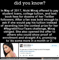 👏🏼👏🏼👏🏼 college collegetuition nickiminaj music 📢 Share the knowledge! Tag your friends in the comments. ➖➖➖➖➖➖➖➖➖➖➖ Want more Did You Know(s)? ➡📓 Buy our book on Amazon: [LINK IN BIO] ➡📱 Download our App: http:-apple.co-2i9iX0u ➡📩 Get daily text message alerts: http:-Fact-Snacks.com ➡📩 Free email newsletter: http:-DidYouKnowFacts.com-Sign-Up- ➖➖➖➖➖➖➖➖➖➖➖ We post different content across our channels. Follow us so you don't miss out! 📍http:-facebook.com-didyouknowblog 📍http:-twitter.com-didyouknowfacts ➖➖➖➖➖➖➖➖➖➖➖ DYN FACTS TRIVIA TIL DIDYOUKNOW NOWIKNOW: did you know?  In May of 2017, Nicki Minaj offered to pay  student loans, college tuition, and text-  book fees for dozens of her Twitter  followers. After a fan was bold enough to  ask if she would pay his tuition instead  of awarding him the contest prize for her  #Regret InYour Tears challenge, Minaj  obliged. She also opened the offer to  others who could show proof of  enrollment and straight A's, promising  to do some more in a month or 2.  NICKI MINAJ  Follow  NICKIMINAJ  lf u give me a 4.0 then keep my end of the bargain.  twitter.com/princejauan/st...  11:32 PM-6 May 2017  ta 1,722 V 6,664  DIDYOUKNOWFACTs.coM  PHOTO: WIKIMEDIAITWITTER, CONICKIMINAJ 👏🏼👏🏼👏🏼 college collegetuition nickiminaj music 📢 Share the knowledge! Tag your friends in the comments. ➖➖➖➖➖➖➖➖➖➖➖ Want more Did You Know(s)? ➡📓 Buy our book on Amazon: [LINK IN BIO] ➡📱 Download our App: http:-apple.co-2i9iX0u ➡📩 Get daily text message alerts: http:-Fact-Snacks.com ➡📩 Free email newsletter: http:-DidYouKnowFacts.com-Sign-Up- ➖➖➖➖➖➖➖➖➖➖➖ We post different content across our channels. Follow us so you don't miss out! 📍http:-facebook.com-didyouknowblog 📍http:-twitter.com-didyouknowfacts ➖➖➖➖➖➖➖➖➖➖➖ DYN FACTS TRIVIA TIL DIDYOUKNOW NOWIKNOW