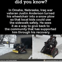 Memes, Nebraska, and 🤖: did you know?  In Omaha, Nebraska, Iraq war  veteran Justin Anderson turned  his wheelchair into a snow plow  so that local kids could use  the sidewalk safely. He sees  as a way to give back to  the community that has supported  him through his recovery.  DIDYOUKNOWBLOG.coM  PHOTO: KIVITNINBCNEWS . ✅ Double tap the pic ✅ Tag your friends ✅ Check link in my bio for badass stuff - usarmy 2ndamendment soldier navyseals gun flag army operator troops tactical sniper armedforces k9 weapon patriot marine usmc veteran veterans usa america merica american coastguard airman usnavy militarylife military airforce libertyalliance
