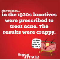 Afflict now at OrganATTACK.com: Did you know  in the 1930s laxatives  were prescribed to  treat acne. The  results were crappy.  No please  NO! Not  before the  big DANCE!  organ.  ATTACK! Afflict now at OrganATTACK.com